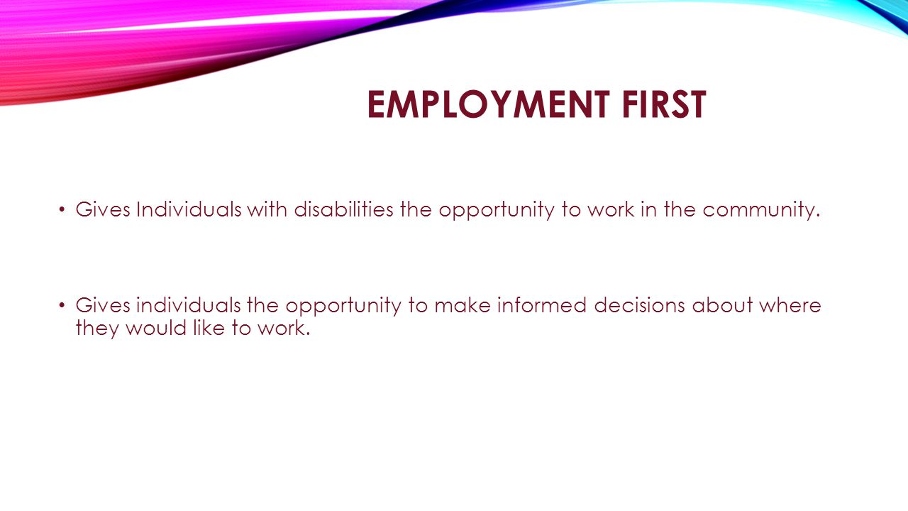 EMPLOYMENT FIRST Gives Individuals with disabilities the opportunity to work in the community.