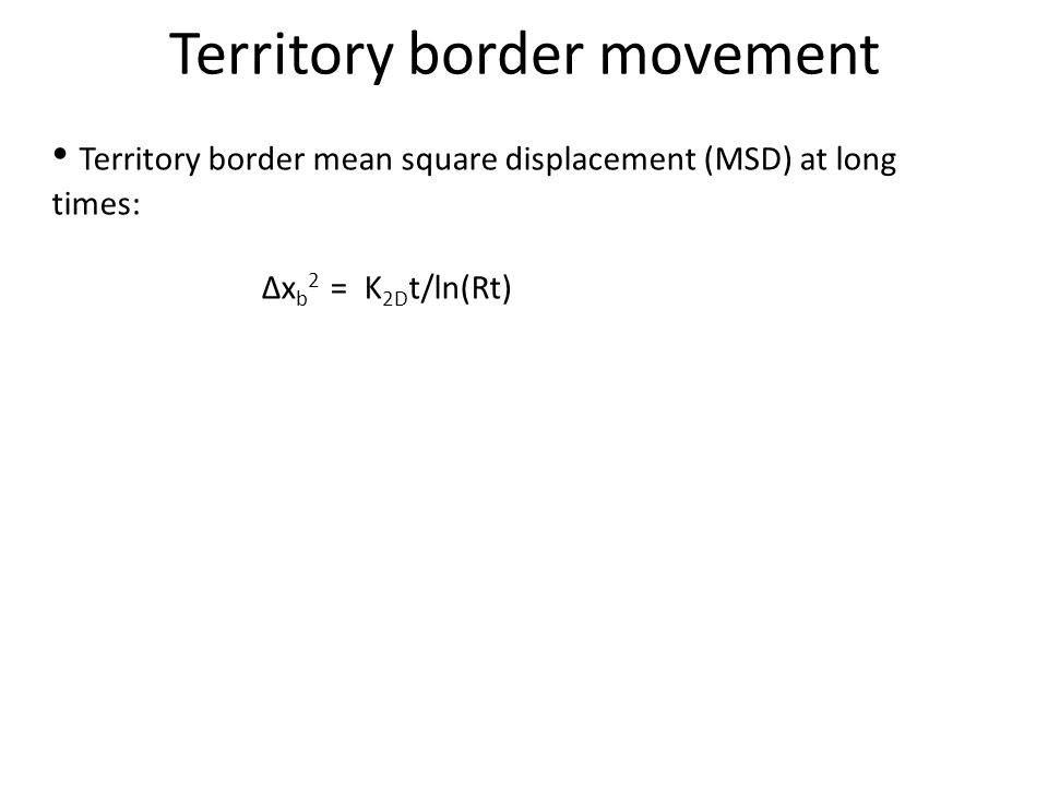 Territory border mean square displacement (MSD) at long times: Δx b 2 = K 2D t/ln(Rt) Territory border movement