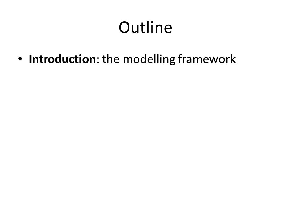 Outline Introduction: the modelling framework