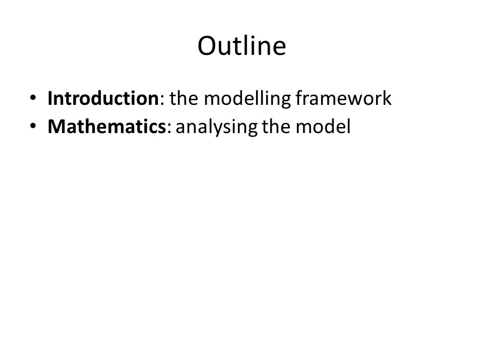 Outline Introduction: the modelling framework Mathematics: analysing the model