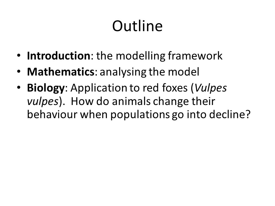 Outline Introduction: the modelling framework Mathematics: analysing the model Biology: Application to red foxes (Vulpes vulpes). How do animals chang