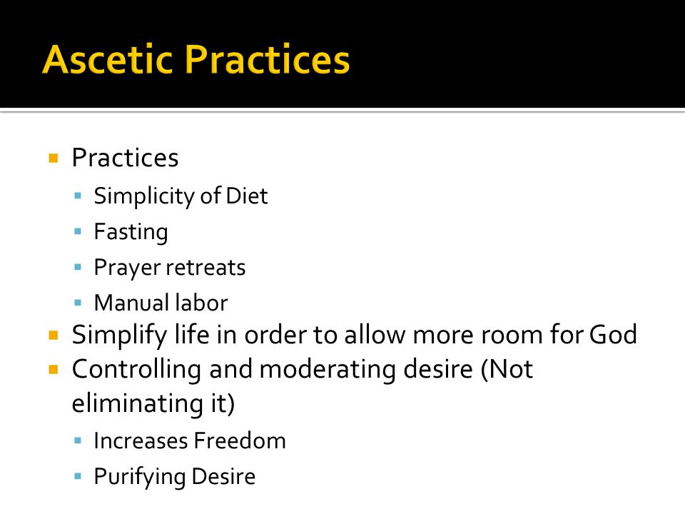  Practices  Simplicity of Diet  Fasting  Prayer retreats  Manual labor  Simplify life in order to allow more room for God  Controlling and moderating desire (Not eliminating it)  Increases Freedom  Purifying Desire