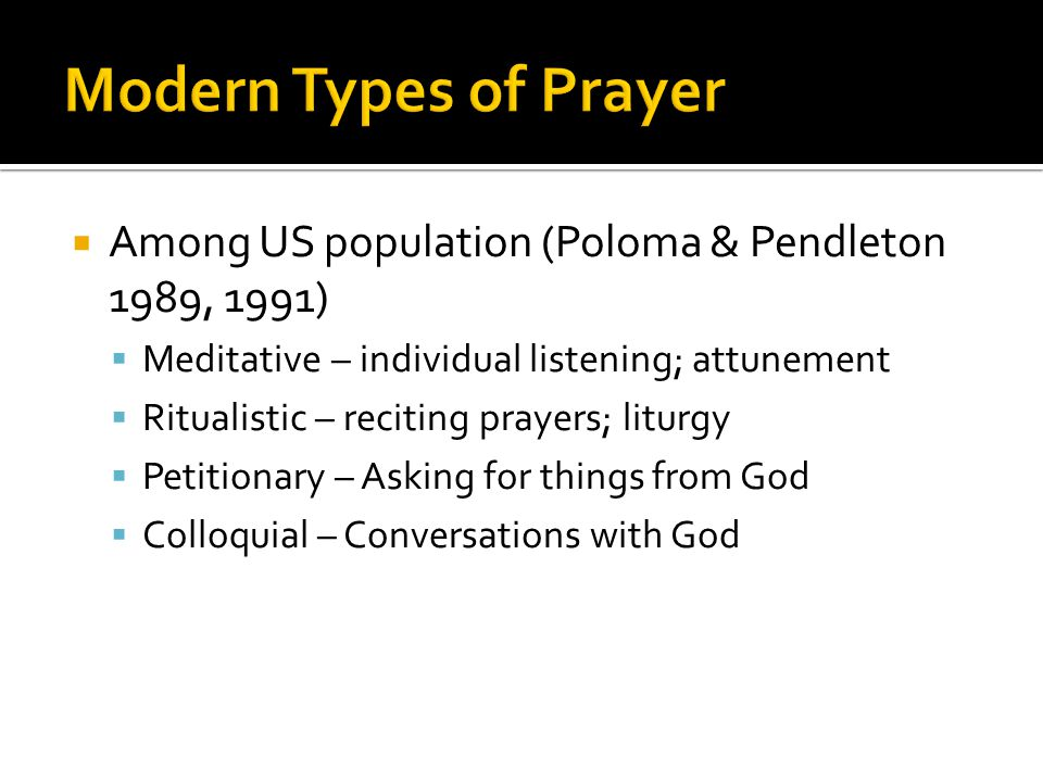  Among US population (Poloma & Pendleton 1989, 1991)  Meditative – individual listening; attunement  Ritualistic – reciting prayers; liturgy  Petitionary – Asking for things from God  Colloquial – Conversations with God