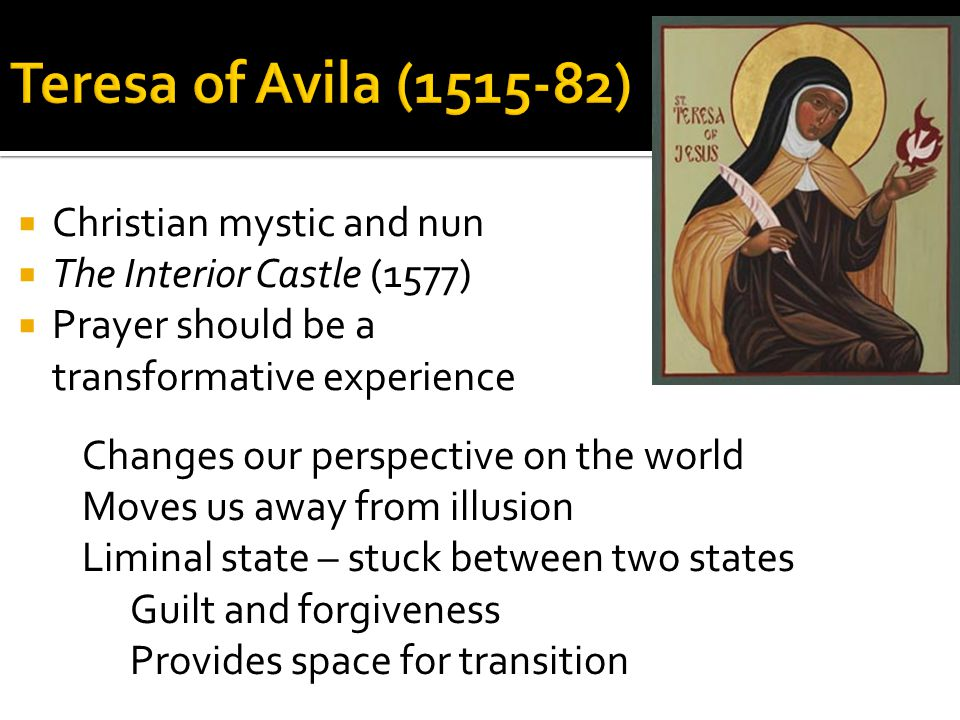  Christian mystic and nun  The Interior Castle (1577)  Prayer should be a transformative experience Changes our perspective on the world Moves us away from illusion Liminal state – stuck between two states Guilt and forgiveness Provides space for transition