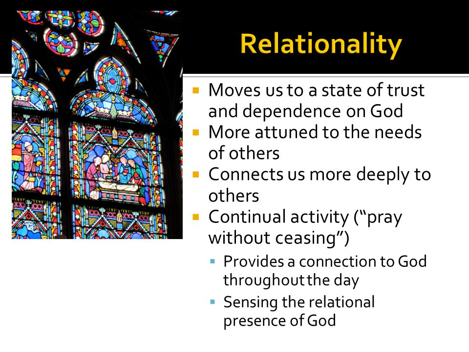  Moves us to a state of trust and dependence on God  More attuned to the needs of others  Connects us more deeply to others  Continual activity ( pray without ceasing )  Provides a connection to God throughout the day  Sensing the relational presence of God
