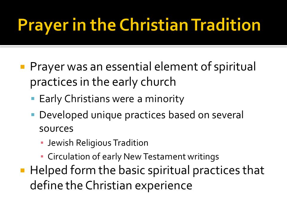  Prayer was an essential element of spiritual practices in the early church  Early Christians were a minority  Developed unique practices based on several sources ▪ Jewish Religious Tradition ▪ Circulation of early New Testament writings  Helped form the basic spiritual practices that define the Christian experience