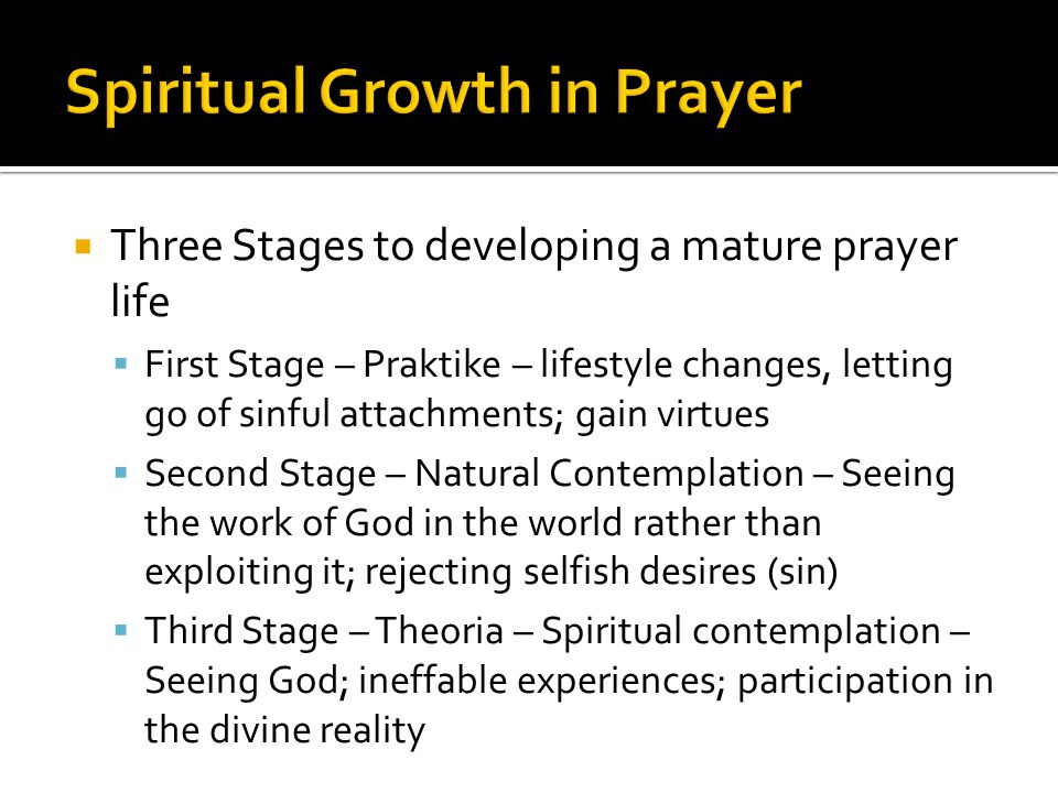  Three Stages to developing a mature prayer life  First Stage – Praktike – lifestyle changes, letting go of sinful attachments; gain virtues  Second Stage – Natural Contemplation – Seeing the work of God in the world rather than exploiting it; rejecting selfish desires (sin)  Third Stage – Theoria – Spiritual contemplation – Seeing God; ineffable experiences; participation in the divine reality