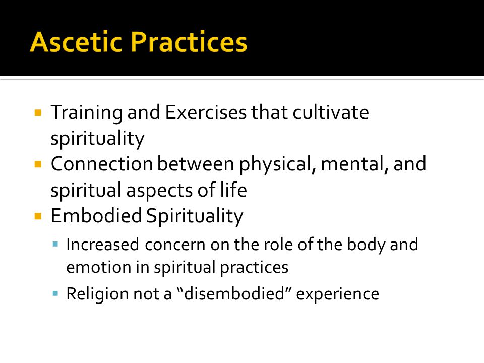  Training and Exercises that cultivate spirituality  Connection between physical, mental, and spiritual aspects of life  Embodied Spirituality  Increased concern on the role of the body and emotion in spiritual practices  Religion not a disembodied experience