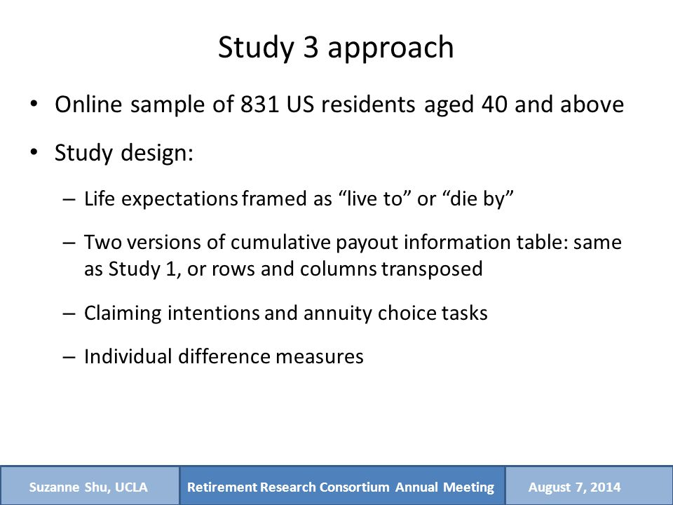 Retirement Research Consortium Annual MeetingSuzanne Shu, UCLAAugust 7, 2014 Study 3 approach Online sample of 831 US residents aged 40 and above Study design: – Life expectations framed as live to or die by – Two versions of cumulative payout information table: same as Study 1, or rows and columns transposed – Claiming intentions and annuity choice tasks – Individual difference measures