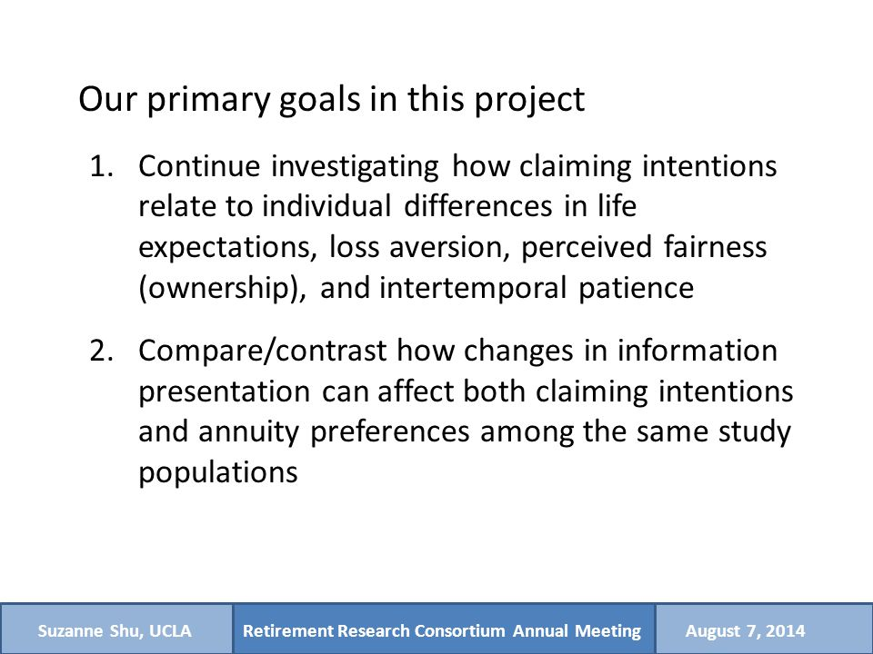 Retirement Research Consortium Annual MeetingSuzanne Shu, UCLAAugust 7, 2014 Our primary goals in this project 1.Continue investigating how claiming intentions relate to individual differences in life expectations, loss aversion, perceived fairness (ownership), and intertemporal patience 2.Compare/contrast how changes in information presentation can affect both claiming intentions and annuity preferences among the same study populations