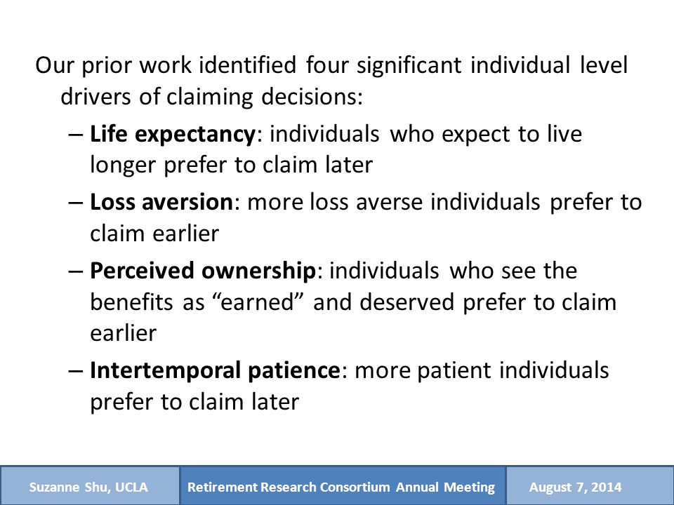 Retirement Research Consortium Annual MeetingSuzanne Shu, UCLAAugust 7, 2014 Implications Information presentation for payouts has different effects on claiming decisions and annuity preferences – Cumulative payout tables lead to earlier claiming, have no or opposite effect on annuities – Differential attention to aspects of payouts (i.e., focus on monthly or cumulative amounts) predicts early vs later claiming – Best to ask life expectancy in live-to frame, and to present important information in top rows Individual measures of life expectancy, loss aversion, perceived ownership of benefits, and intertemporal patience significantly influence claiming decisions – However, impact on annuity preferences is much weaker