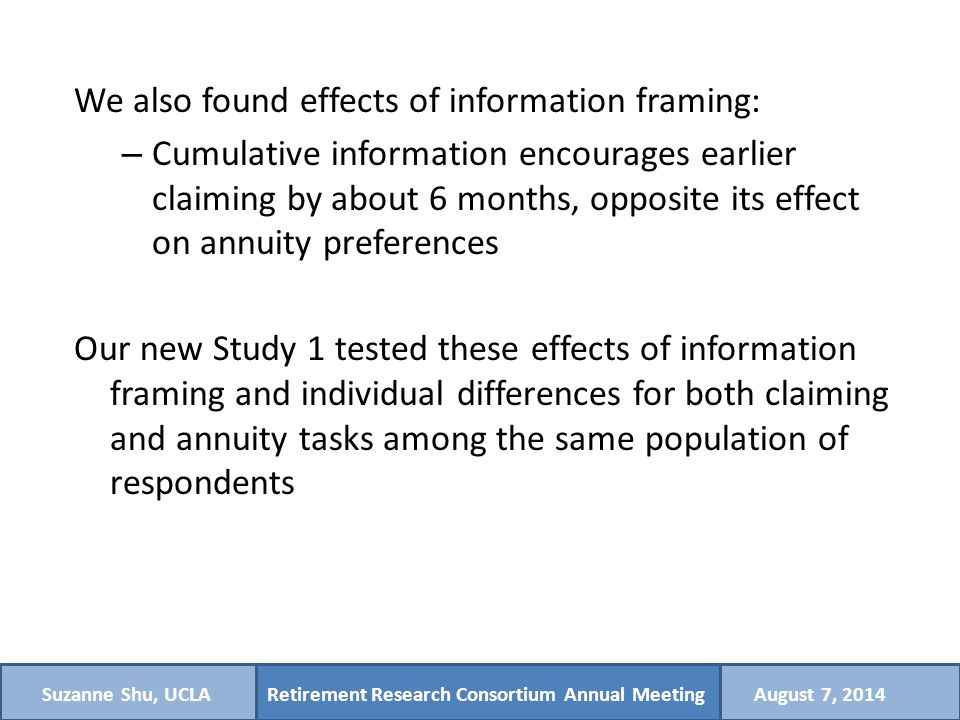 Retirement Research Consortium Annual MeetingSuzanne Shu, UCLAAugust 7, 2014 We also found effects of information framing: – Cumulative information encourages earlier claiming by about 6 months, opposite its effect on annuity preferences Our new Study 1 tested these effects of information framing and individual differences for both claiming and annuity tasks among the same population of respondents