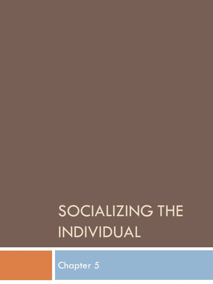 SOCIALIZING THE INDIVIDUAL Chapter 5