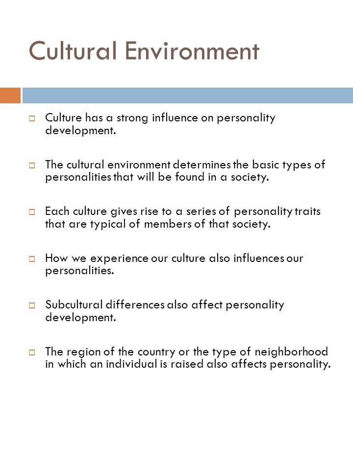 Cultural Environment  Culture has a strong influence on personality development.  The cultural environment determines the basic types of personaliti