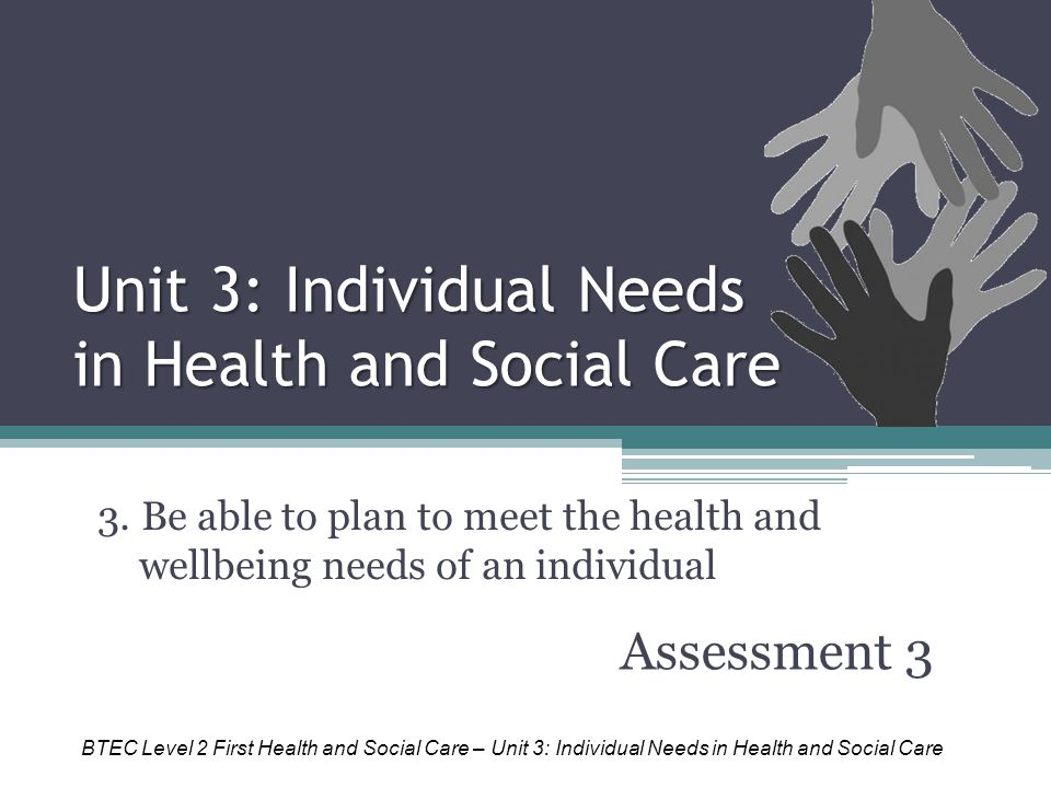 Unit 3: Individual Needs in Health and Social Care Assessment 3 3. Be able to plan to meet the health and wellbeing needs of an individual BTEC Level