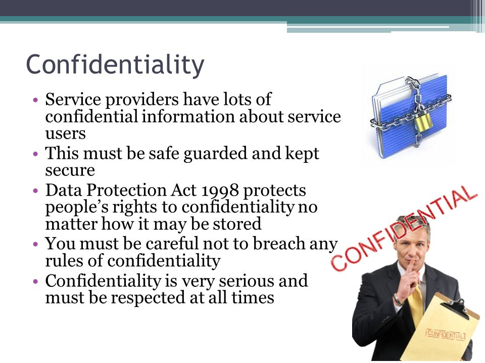 Confidentiality Service providers have lots of confidential information about service users This must be safe guarded and kept secure Data Protection