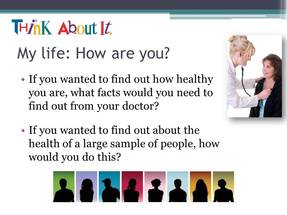My life: How are you? If you wanted to find out how healthy you are, what facts would you need to find out from your doctor? If you wanted to find out