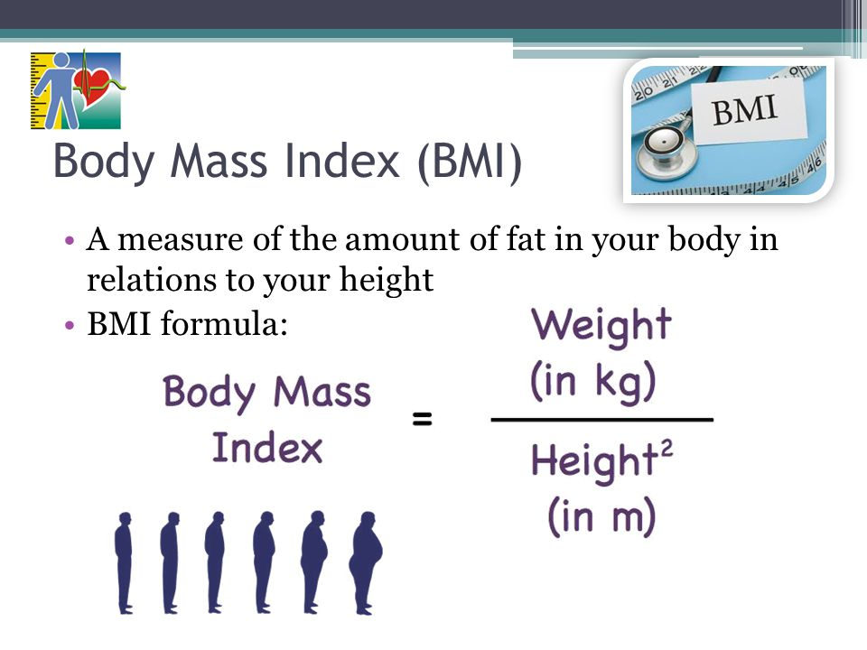 Body Mass Index (BMI) A measure of the amount of fat in your body in relations to your height BMI formula: