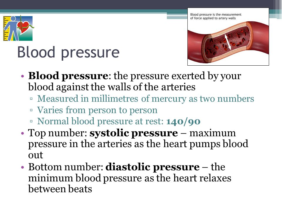 Blood pressure Blood pressure: the pressure exerted by your blood against the walls of the arteries ▫Measured in millimetres of mercury as two numbers