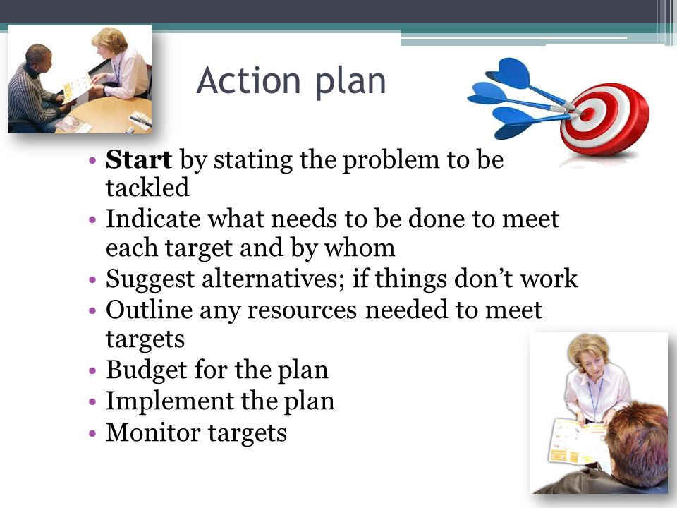 Action plan Start by stating the problem to be tackled Indicate what needs to be done to meet each target and by whom Suggest alternatives; if things