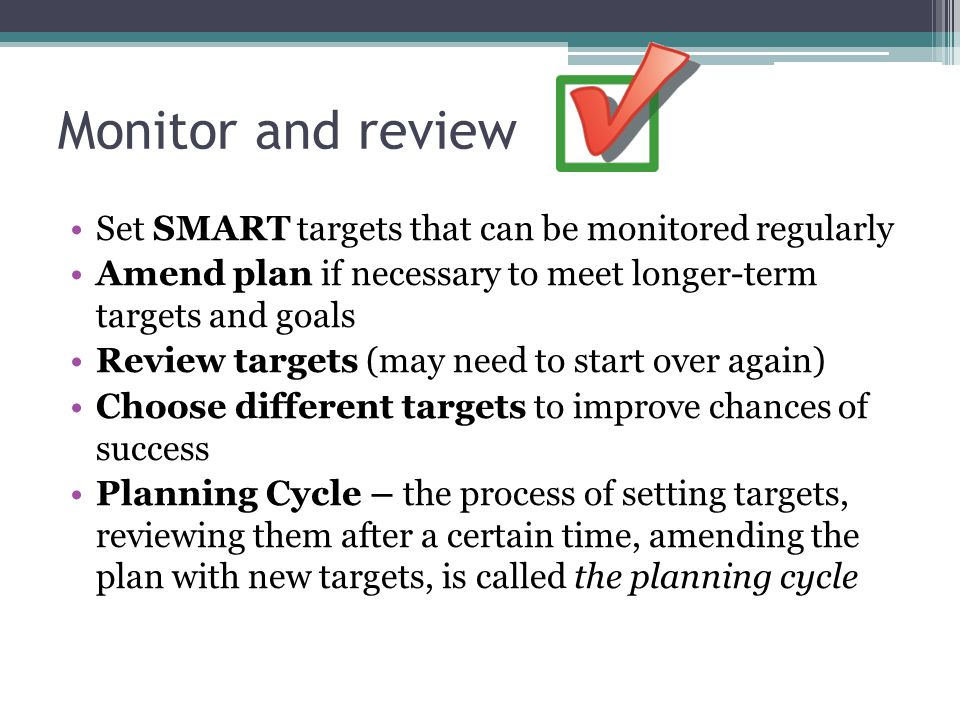 Monitor and review Set SMART targets that can be monitored regularly Amend plan if necessary to meet longer-term targets and goals Review targets (may