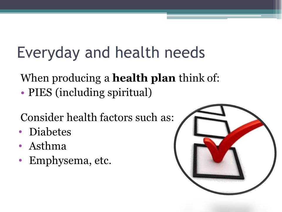 Everyday and health needs When producing a health plan think of: PIES (including spiritual) Consider health factors such as: Diabetes Asthma Emphysema