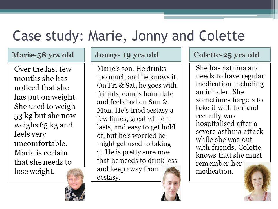 Case study: Marie, Jonny and Colette Marie-58 yrs old Colette-25 yrs old Over the last few months she has noticed that she has put on weight. She used