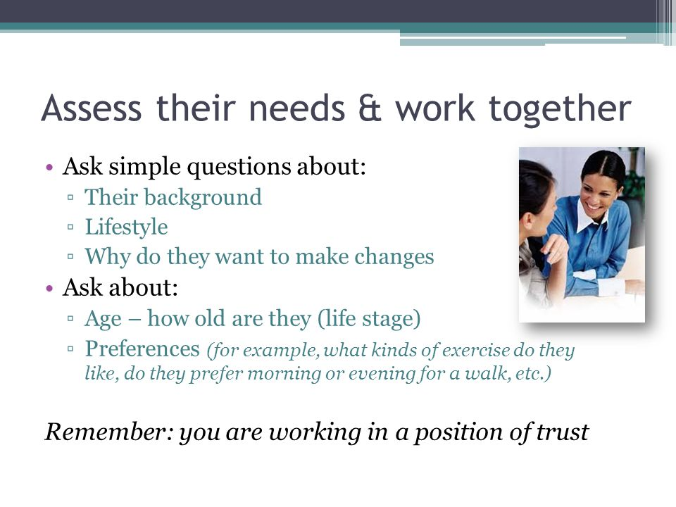 Assess their needs & work together Ask simple questions about: ▫Their background ▫Lifestyle ▫Why do they want to make changes Ask about: ▫Age – how ol