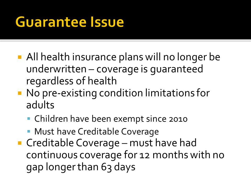  No pre-existing condition limitations for adults  Children have been exempt since 2010  Must have Creditable Coverage  Creditable Coverage – must have had continuous coverage for 12 months with no gap longer than 63 days  Without Creditable Coverage an adult has a 12 month pre-ex limitation
