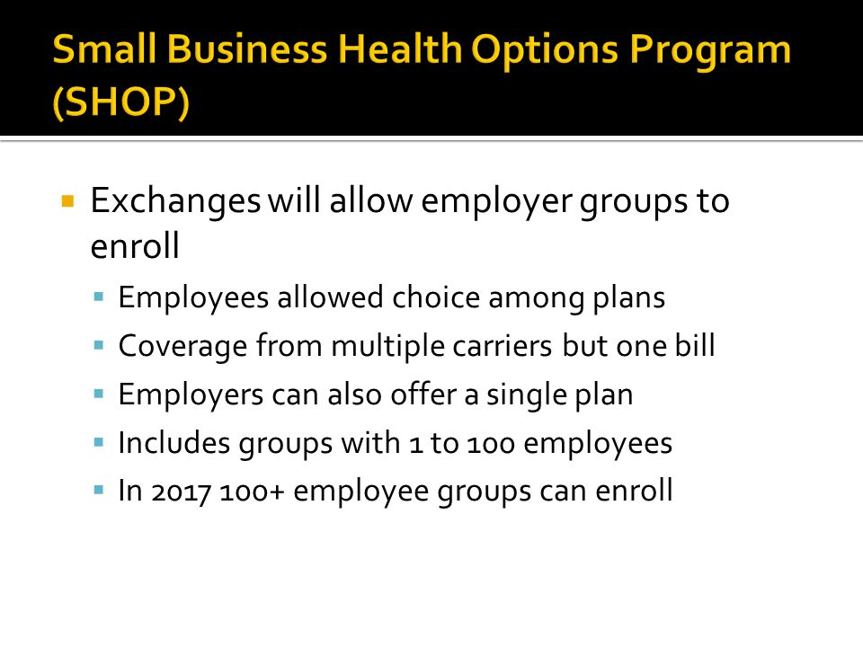  Exchanges will allow employer groups to enroll  Employees allowed choice among plans  Coverage from multiple carriers but one bill  Employers can also offer a single plan  Includes groups with 1 to 100 employees  In 2017 100+ employee groups can enroll