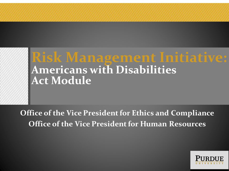 Risk Management Initiative : Americans with Disabilities Act Module Office of the Vice President for Ethics and Compliance Office of the Vice Presiden