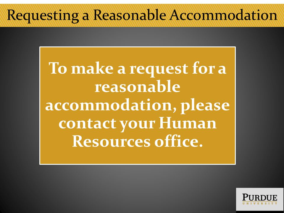 Requesting a Reasonable Accommodation To make a request for a reasonable accommodation, please contact your Human Resources office.