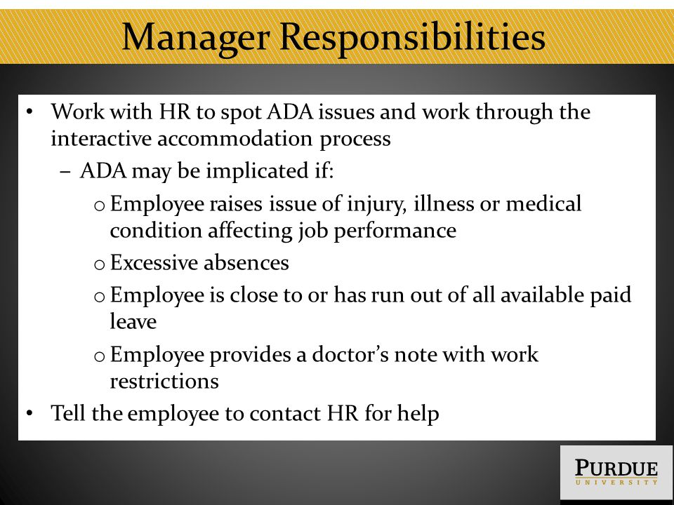 Manager Responsibilities Work with HR to spot ADA issues and work through the interactive accommodation process ‒ ADA may be implicated if: o Employee