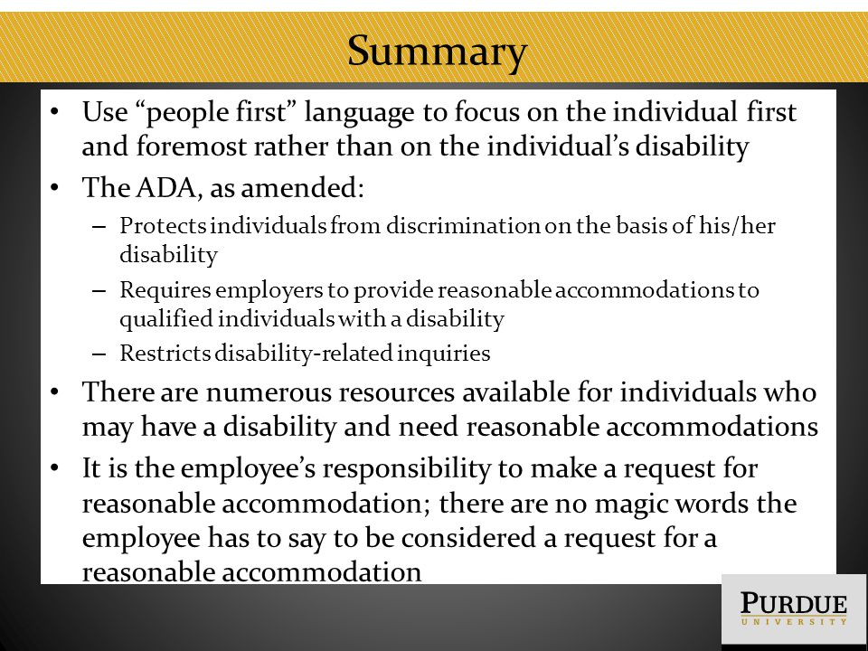"Summary Use ""people first"" language to focus on the individual first and foremost rather than on the individual's disability The ADA, as amended: – Pr"