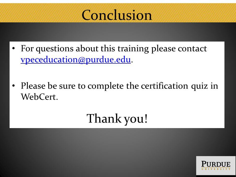 Conclusion For questions about this training please contact vpeceducation@purdue.edu. vpeceducation@purdue.edu Please be sure to complete the certific