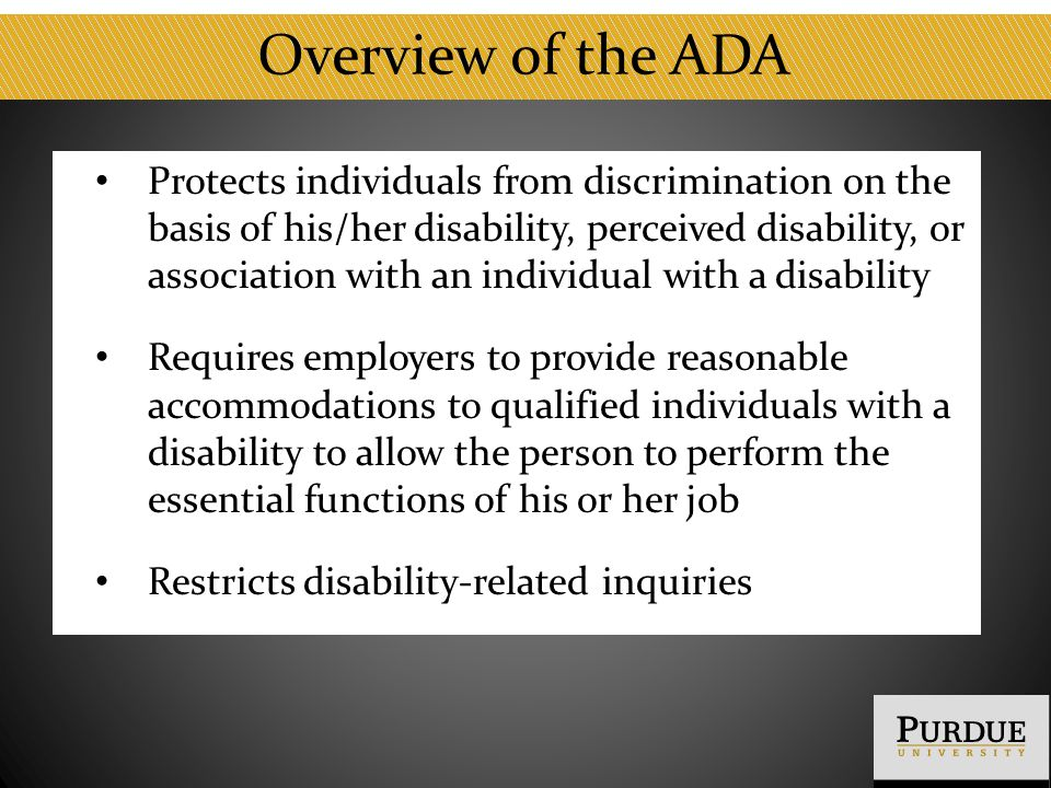 Overview of the ADA Protects individuals from discrimination on the basis of his/her disability, perceived disability, or association with an individu