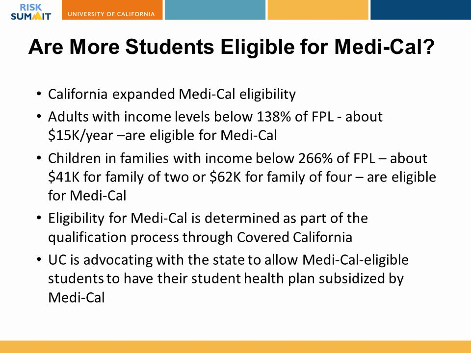 Are More Students Eligible for Medi-Cal? California expanded Medi-Cal eligibility Adults with income levels below 138% of FPL - about $15K/year –are e