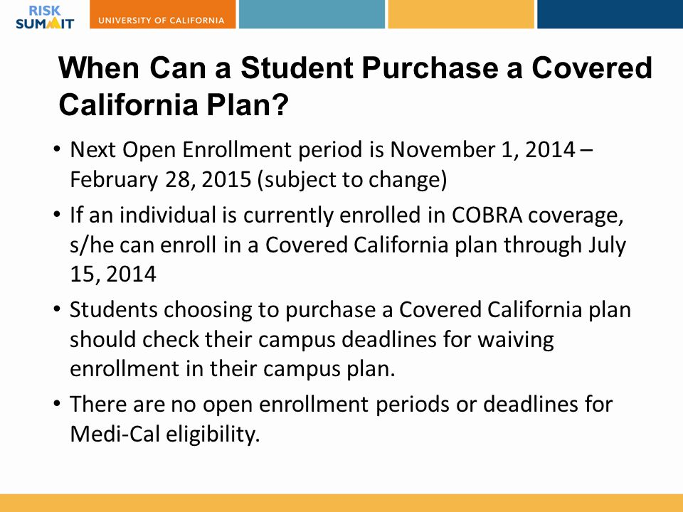When Can a Student Purchase a Covered California Plan? Next Open Enrollment period is November 1, 2014 – February 28, 2015 (subject to change) If an i
