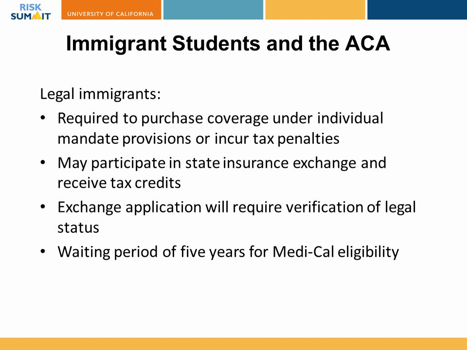 Immigrant Students and the ACA Legal immigrants: Required to purchase coverage under individual mandate provisions or incur tax penalties May particip