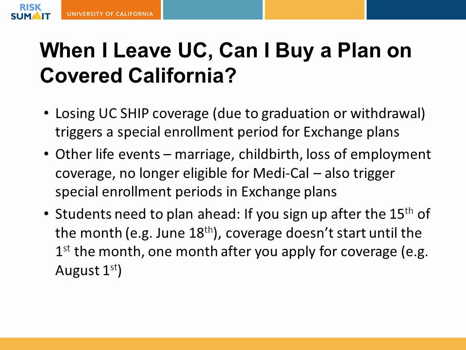 When I Leave UC, Can I Buy a Plan on Covered California? Losing UC SHIP coverage (due to graduation or withdrawal) triggers a special enrollment perio