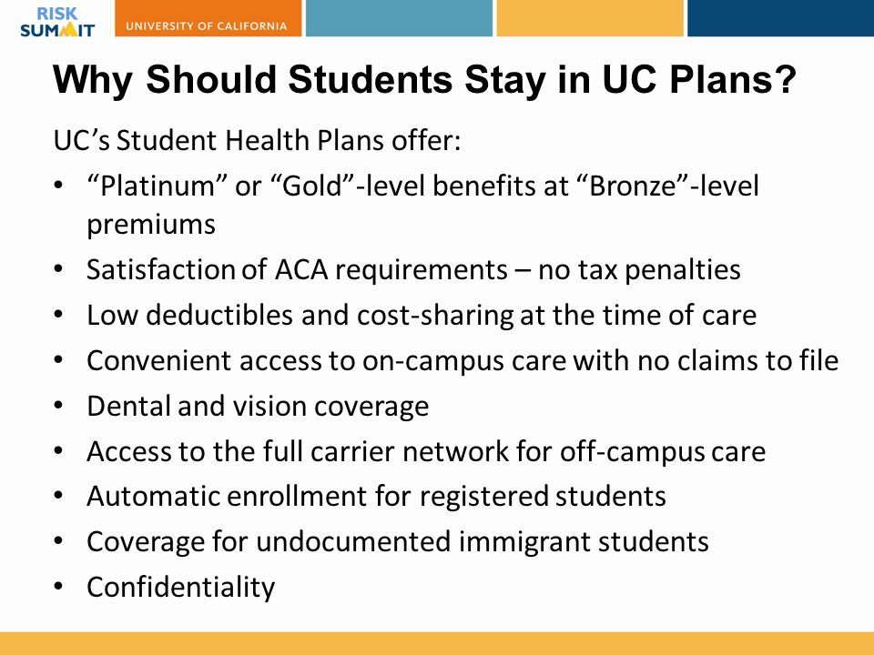 "Why Should Students Stay in UC Plans? UC's Student Health Plans offer: ""Platinum"" or ""Gold""-level benefits at ""Bronze""-level premiums Satisfaction of"