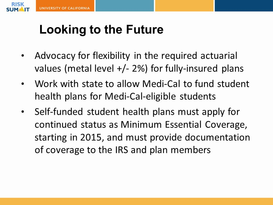 Looking to the Future Advocacy for flexibility in the required actuarial values (metal level +/- 2%) for fully-insured plans Work with state to allow