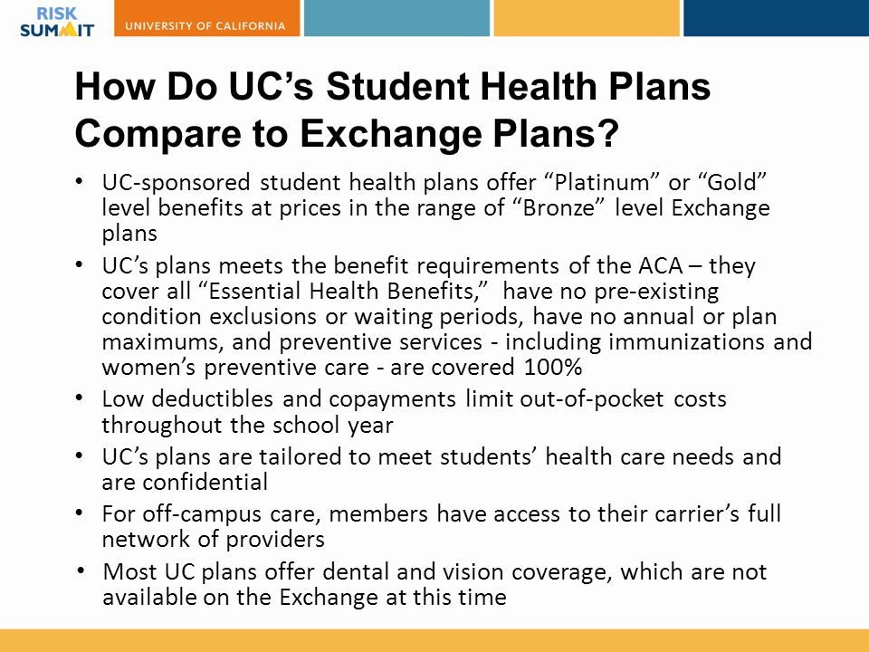 "How Do UC's Student Health Plans Compare to Exchange Plans? UC-sponsored student health plans offer ""Platinum"" or ""Gold"" level benefits at prices in t"