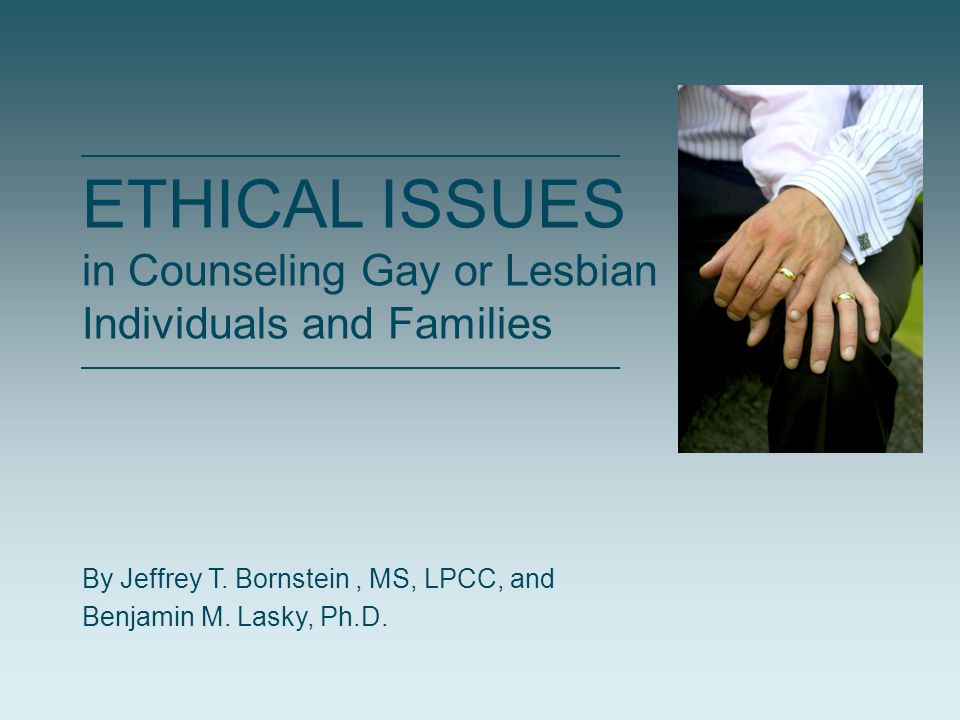 ETHICAL ISSUES in Counseling Gay or Lesbian Individuals and Families By Jeffrey T. Bornstein, MS, LPCC, and Benjamin M. Lasky, Ph.D.