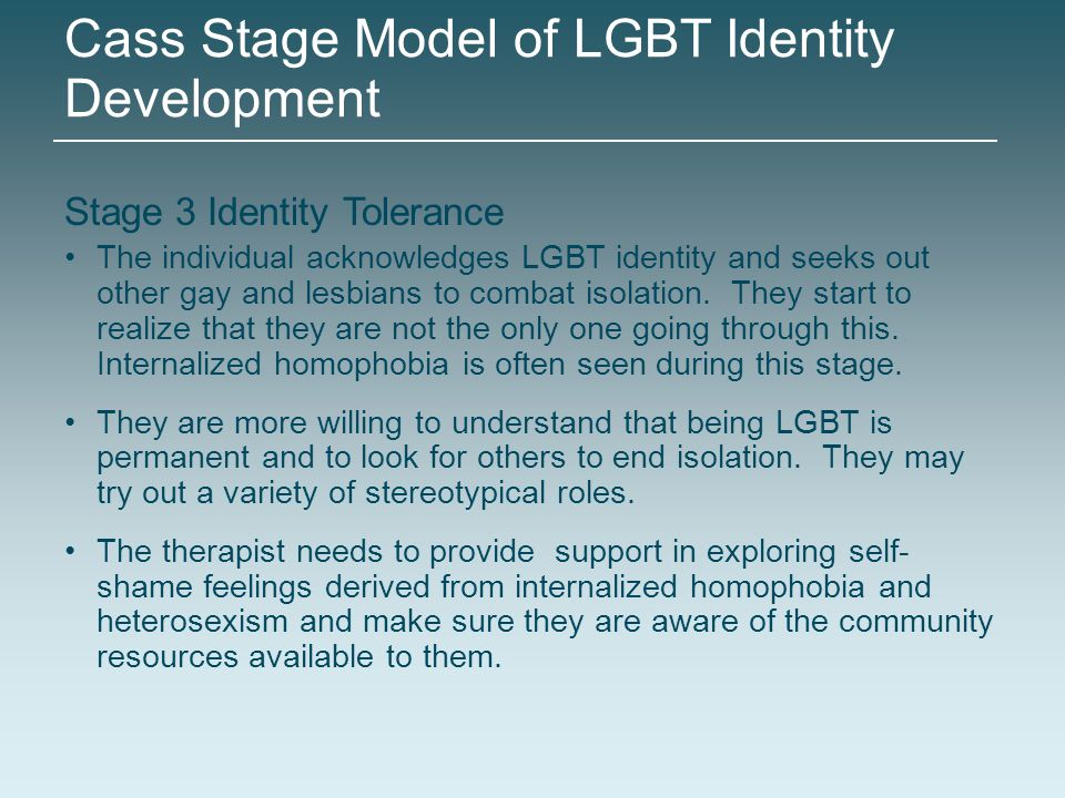 Stage 3 Identity Tolerance The individual acknowledges LGBT identity and seeks out other gay and lesbians to combat isolation. They start to realize t