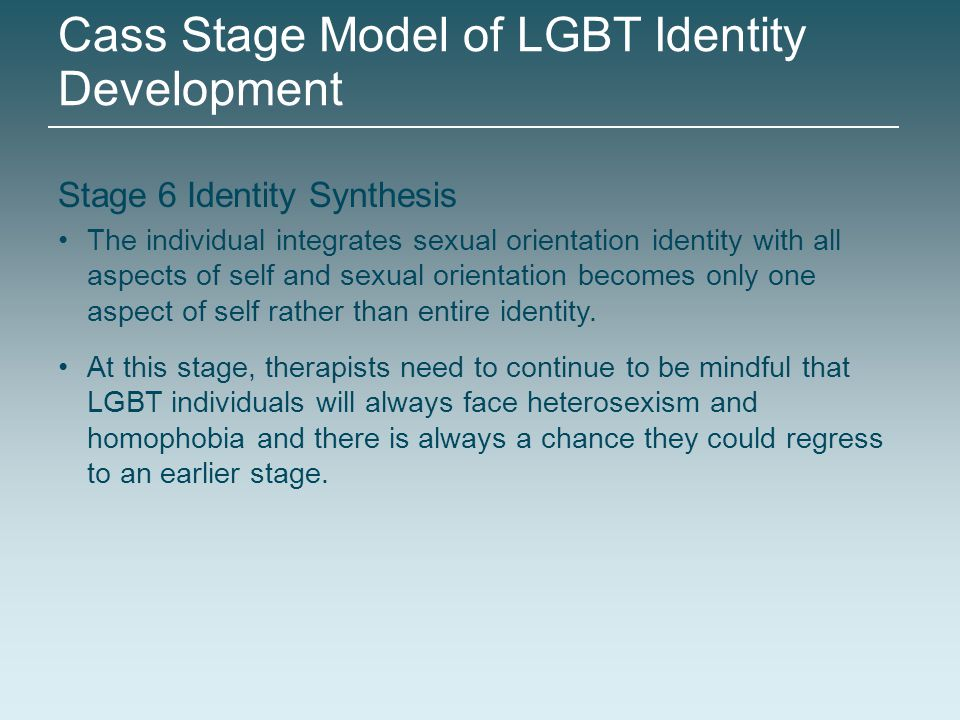 Stage 6 Identity Synthesis The individual integrates sexual orientation identity with all aspects of self and sexual orientation becomes only one aspe
