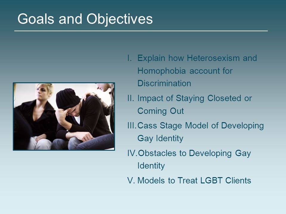 Goals and Objectives I.Explain how Heterosexism and Homophobia account for Discrimination II.Impact of Staying Closeted or Coming Out III.Cass Stage M