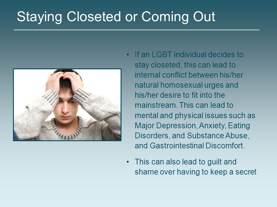 Staying Closeted or Coming Out If an LGBT individual decides to stay closeted, this can lead to internal conflict between his/her natural homosexual u