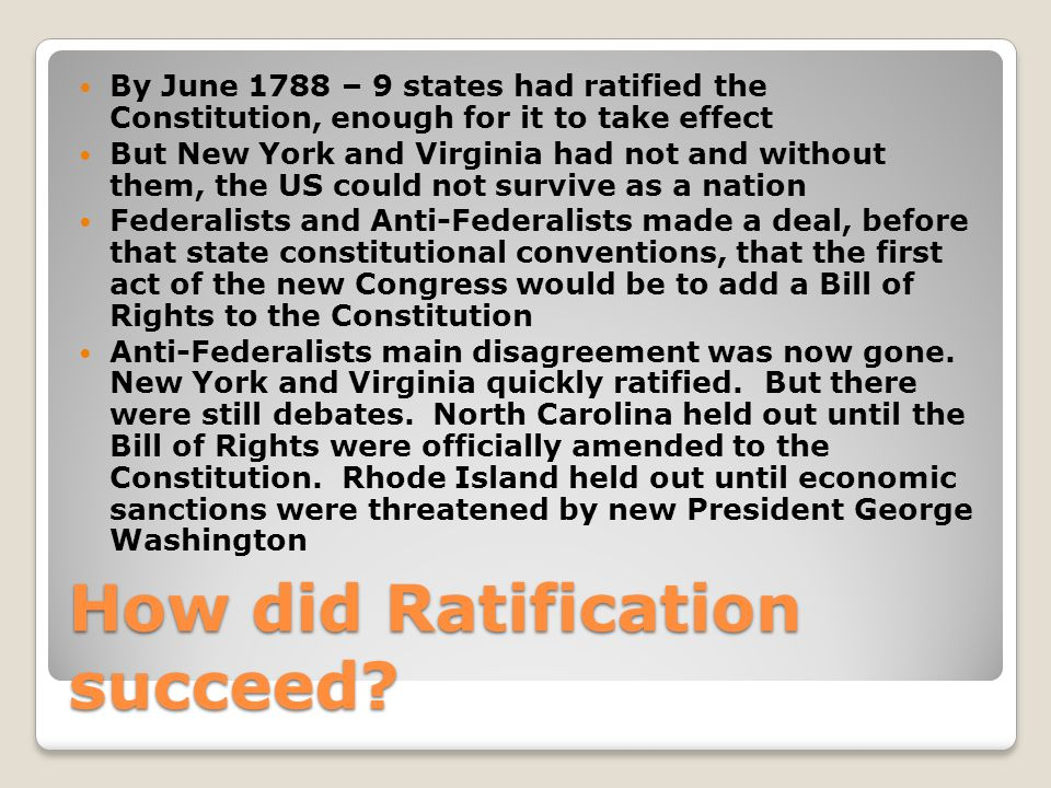 How did Ratification succeed? By June 1788 – 9 states had ratified the Constitution, enough for it to take effect But New York and Virginia had not an