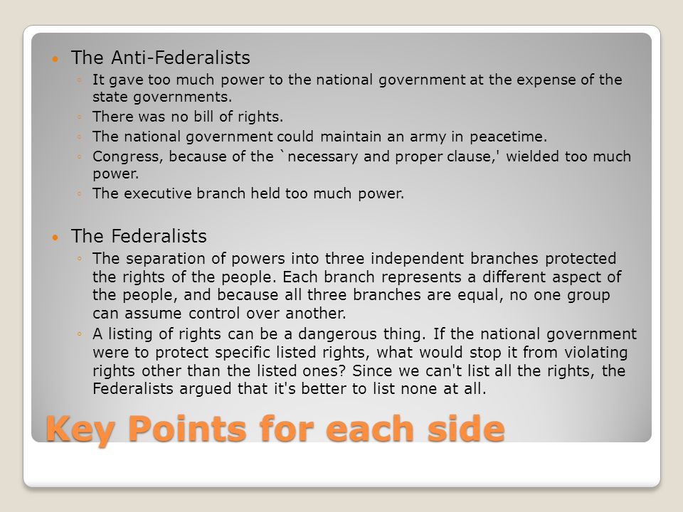 Key Points for each side The Anti-Federalists ◦It gave too much power to the national government at the expense of the state governments. ◦There was n